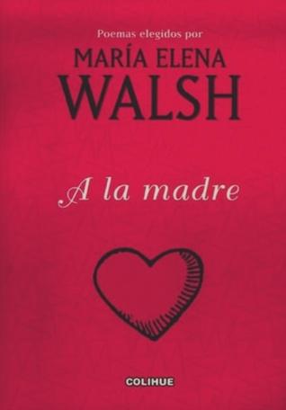 A la madre: Poemas elegidos por María Elena Walsh