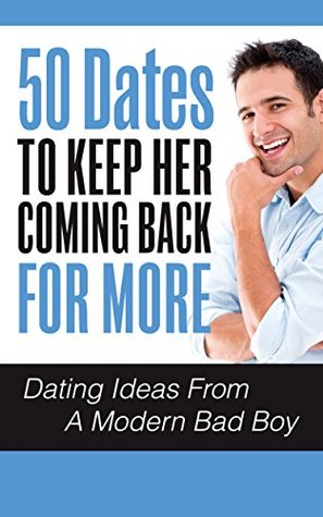 50 Dates To Keep Her Coming Back For More: Dating Ideas From A Modern Bad Boy (Dating Ideas, Dating Advice For Men, Dating Advice For Women Book 1)