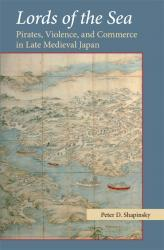 Lords of the Sea: Pirates, Violence, and Commerce in Late Medieval Japan