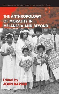Ebook Anthropology of Morality in Melanesia and Beyond, The. Anthropology and Cultural History in Asia and the Indo-Pacific. by John Barker read!