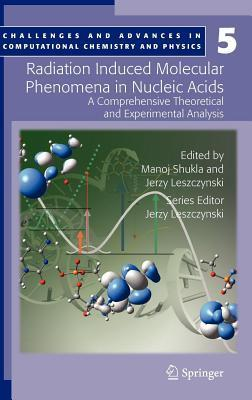 Radiation Induced Molecular Phenomena in Nucleic Acids: A Comprehensive Theoretical and Experimental Analysis. Challenges and Advances in Computational Chemistry and Physics, Volume 5.