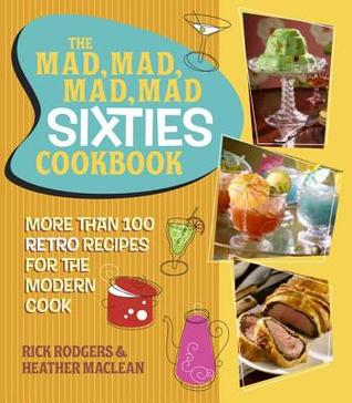 Mad, Mad, Mad, Mad Sixties Cookbook: More Than 100 Retro Recipes for the Modern Cook
