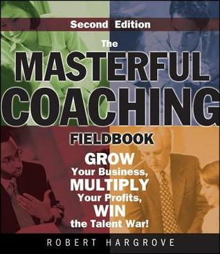 Masterful Coaching Fieldbook: Grow Your Business, Multiply Your Profits, Win the Talent War!