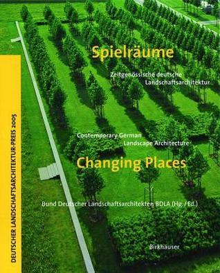 Spielraume: Zeitgenossische Deutsche Landschaftsarchitektur: Changing Places: Contemporary German Landscape Architecture