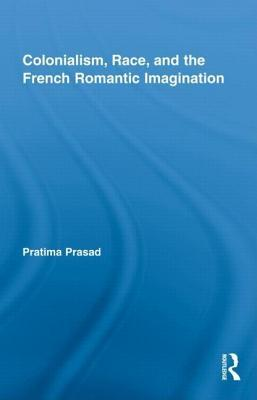 Colonialism, Race, and the French Romantic Imagination. Routledge Studies in Romanticism, Volume 14.