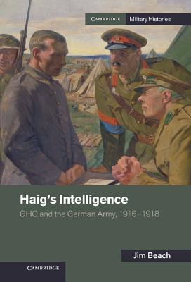 Haig's Intelligence: GHQ and the German Army, 1916 1918
