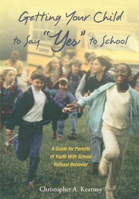 """Getting Your Child to Say """"Yes"""" to School: A Guide for Parents of Youth with School Refusal Behavior"""