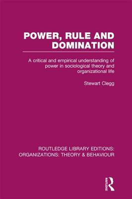 Power, Rule and Domination: A Critical and Empirical Understanding of Power in Sociological Theory and Organizational Life