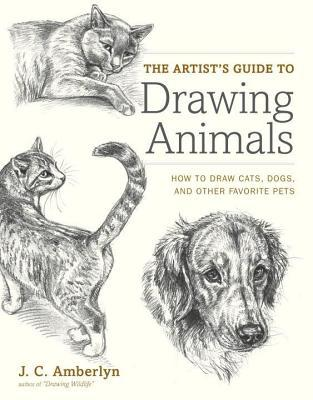 Artist's Guide to Drawing Animals: How to Draw Cats, Dogs, and Other Favorite Pets