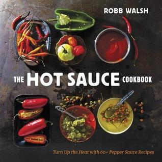 Ebook Hot Sauce Cookbook: Turn Up the Heat with 60+ Pepper Sauce Recipes by Robb Walsh PDF!