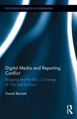 Digital Media and Reporting Conflict: Blogging and the BBC S Coverage of War and Terrorism: Blogging and the BBC S Coverage of War and Terrorism