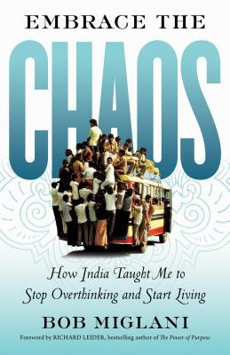Embrace the chaos: how india taught me to stop overthinking and start living by Bob Miglani