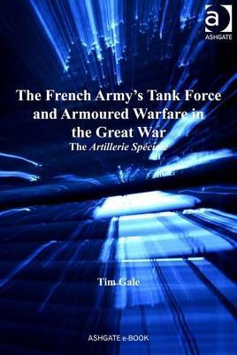 The French Army's Tank Force and Armoured Warfare in the Great War: The Artillerie Speciale