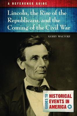 Lincoln, the Rise of the Republicans, and the Coming of the Civil War: A Reference Guide: A Reference Guide