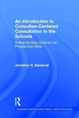 Introduction to Consultee-Centered Consultation in the Schools: A Step-By-Step Guide to the Process and Skills