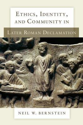Ethics, Identity, and Community in Later Roman Declamation by Neil W. Bernstein