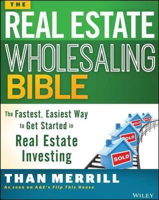 Real Estate Wholesaling Bible: The Fastest, Easiest Way to Get Started in Real Estate Investing