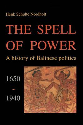 Spell of Power: A History of Balinese Politics, 1650-1940