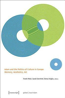 Islam and the Politics of Culture in Europe: Memory, Aesthetics, Art