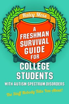 Freshman Survival Guide for College Students with Autism Spectrum Disorders, A: The Stuff Nobody Tells You About!