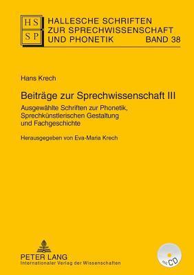 Beitrage Zur Sprechwissenschaft III: Ausgewahlte Schriften Zur Phonetik, Sprechkunstlerischen Gestaltung Und Zur Fachgeschichte