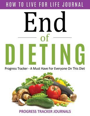 End of Dieting How to Live for Life Journal: Progress Tracker- A Must Have for Everyone on This Diet