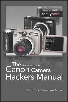 Canon Camera Hackers Manual: Teach Your Camera New Tricks