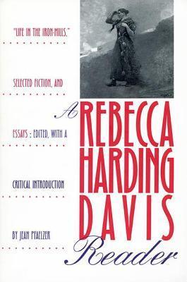 A Rebecca Harding Davis Reader: Life in the Iron M...
