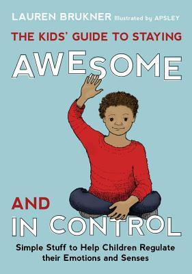 Kids' Guide to Staying Awesome and in Control, The: Simple Stuff to Help Children Regulate Their Emotions and Senses