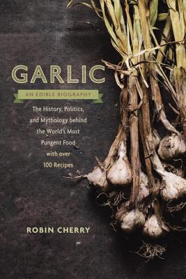 Garlic, an Edible Biography: How the World's Most Pungent Food Changed the Course of History, Medicine, and Cuisine