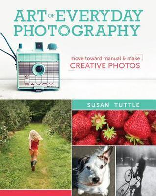 Art of Everyday Photography: Move Toward Manual and Make Creative Photos