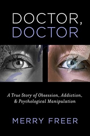 Doctor, Doctor: A True Story of Obsession, Addiction, & Psychological Manipulation