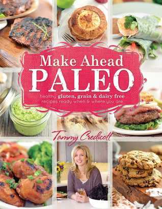 Make-Ahead Paleo: Healthy Gluten-, Grain- Dairy-Free Recipes Ready When Where You Are