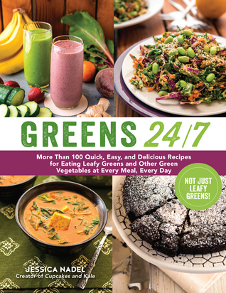 Greens 24/7: More Than 100 Quick, Easy, and Delicious Recipes for Eating Leafy Greens and Other Green Vegetables at Every Meal, Every Day