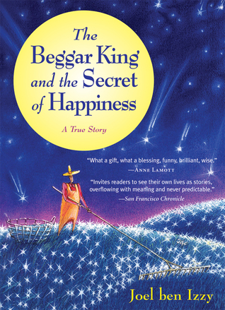 The Beggar King and the Secret of Happiness by Joel Ben Izzy