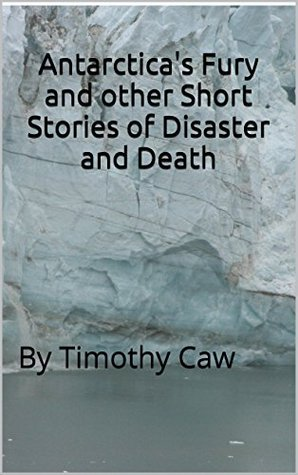Antarctica's Fury and other Short Stories of Disaster and Death: by Timothy Caw