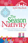 The Season of the Nativity: Confessions and Practices of an Advent, Christmas, and Epiphany Extremist