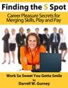 Finding the S Spot Career Pleasure Secrets for Merging Skills by Darrell W. Gurney