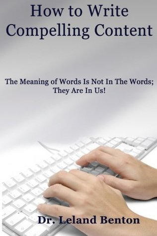 How to Write Compelling Content: The Meaning of Words Is Not in the Words; They Are in Us!