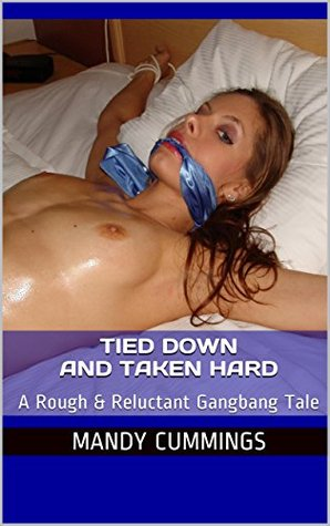 Tied Down and Taken Hard: A Rough & Reluctant Gangbang Tale