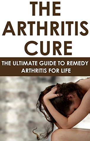 The Arthritis Cure: The Ultimate Guide To Remedy Arthritis For Life: (health fitness and dieting, diets, personal health, medical ebooks, alternative and ... dieting short reads, kindle short reads)