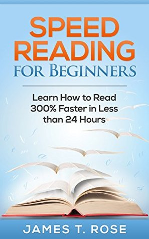 Speed Reading For Beginners: Learn How To Read 300% Faster in Less Than 24 Hours