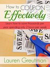 How to Coupon Effectively: Learn how to save thousands per year spending only 2 hours per week!