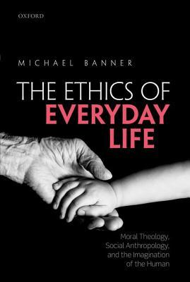 Ethics of Everyday Life: Moral Theology, Social Anthropology, and the Imagination of the Human