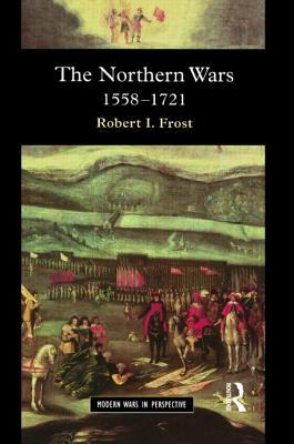 The Northern Wars: War, State and Society in Northeastern Europe, 1558-1721 (Modern Wars in Perspective series)