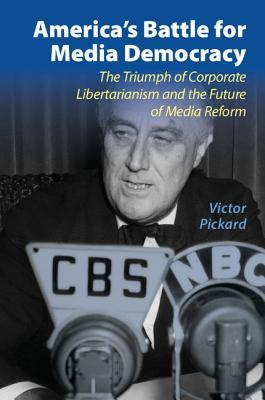 America's Battle for Media Democracy: The Triumph of Corporate Libertarianism and the Future of Media Reform