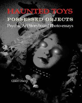 Haunted Toys Possessed Objects Psychic Art Storyboard Photo-Essays: (Art Therapy: Childhood Memories of Unexplainable Paranormal Toy Ghostly Spirit Possessions & Poltergeist Activity in a Multiverse Theory of the Universe; The Psychic Art Movement)