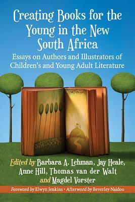 Creating Books for the Young in the New South Africa: Essays on Authors and Illustrators of Children's and Young Adult Literature