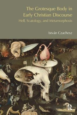 The Grotesque Body in Early Christian Discourse: Hell, Scatology, and Metamorphosis