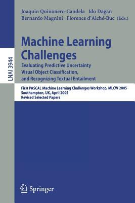 Machine Learning Challenges: Evaluating Predictive Uncertainty, Visual Object Classification, and Recognizing Textual Entailment, First Pascal Machine Learning Challenges Workshop, Mlcw 2005, Southampton, UK, April 11-13, 2005, Revised Selected Papers